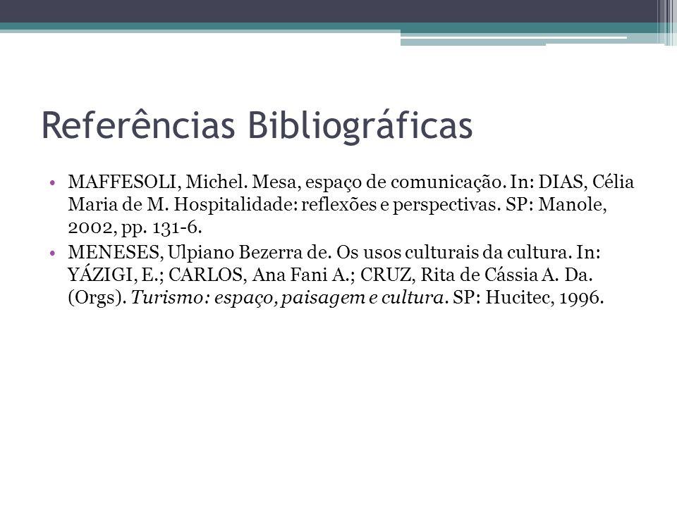 Referências Bibliográficas MAFFESOLI, Michel. Mesa, espaço de comunicação. In: DIAS, Célia Maria de M. Hospitalidade: reflexões e perspectivas. SP: Ma