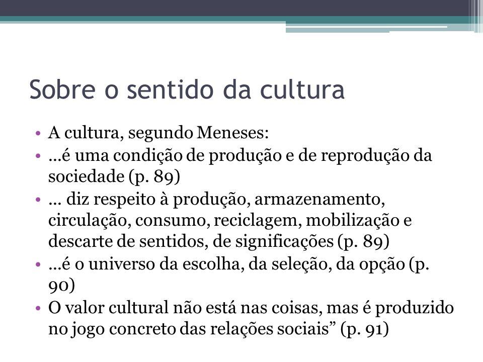 Sobre o sentido da cultura A cultura, segundo Meneses:...é uma condição de produção e de reprodução da sociedade (p. 89)... diz respeito à produção, a