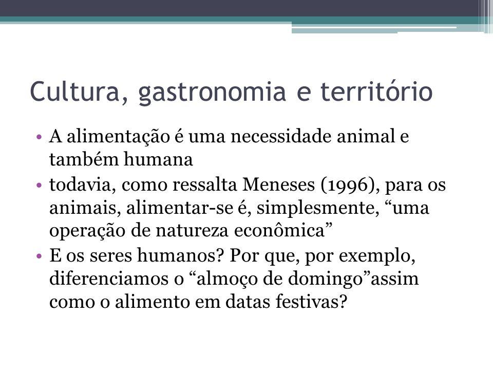 Cultura, gastronomia e território A alimentação é uma necessidade animal e também humana todavia, como ressalta Meneses (1996), para os animais, alime