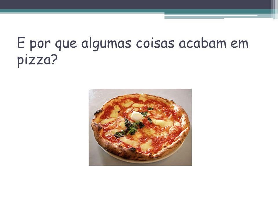 E por que algumas coisas acabam em pizza?