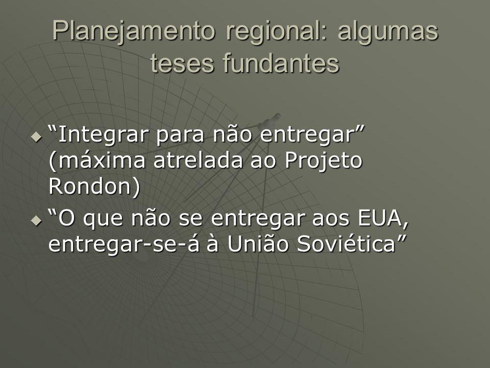 Planejamento regional: algumas teses fundantes Integrar para não entregar (máxima atrelada ao Projeto Rondon) Integrar para não entregar (máxima atrelada ao Projeto Rondon) O que não se entregar aos EUA, entregar-se-á à União Soviética O que não se entregar aos EUA, entregar-se-á à União Soviética