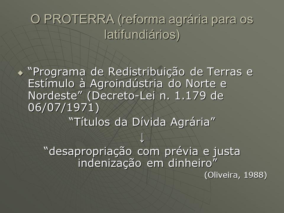 O PROTERRA (reforma agrária para os latifundiários) Programa de Redistribuição de Terras e Estímulo à Agroindústria do Norte e Nordeste (Decreto-Lei n.