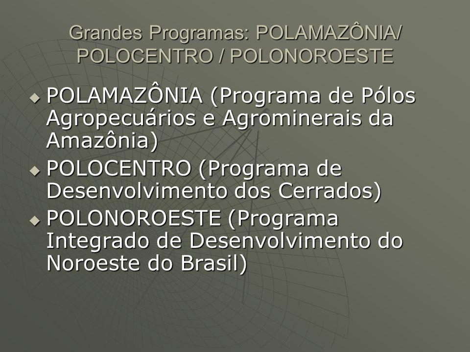 Grandes Programas: POLAMAZÔNIA/ POLOCENTRO / POLONOROESTE POLAMAZÔNIA (Programa de Pólos Agropecuários e Agrominerais da Amazônia) POLAMAZÔNIA (Programa de Pólos Agropecuários e Agrominerais da Amazônia) POLOCENTRO (Programa de Desenvolvimento dos Cerrados) POLOCENTRO (Programa de Desenvolvimento dos Cerrados) POLONOROESTE (Programa Integrado de Desenvolvimento do Noroeste do Brasil) POLONOROESTE (Programa Integrado de Desenvolvimento do Noroeste do Brasil)