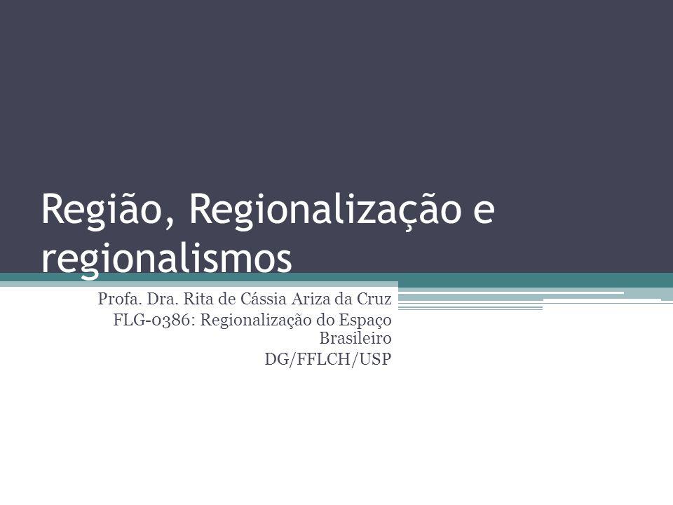 Região, Regionalização e regionalismos Profa. Dra. Rita de Cássia Ariza da Cruz FLG-0386: Regionalização do Espaço Brasileiro DG/FFLCH/USP