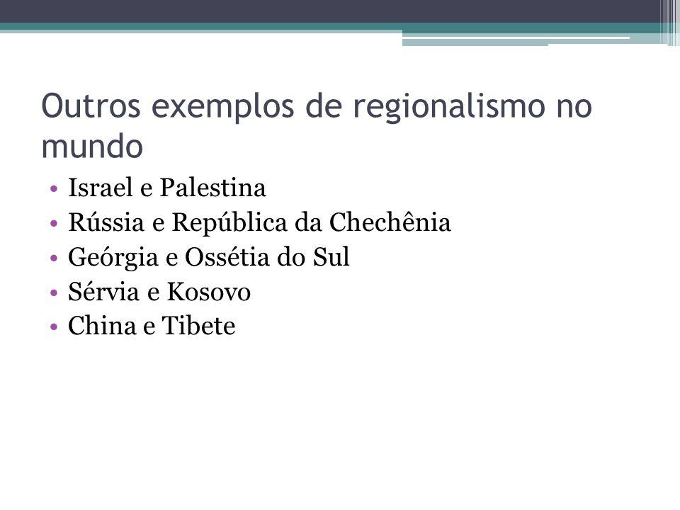 Outros exemplos de regionalismo no mundo Israel e Palestina Rússia e República da Chechênia Geórgia e Ossétia do Sul Sérvia e Kosovo China e Tibete