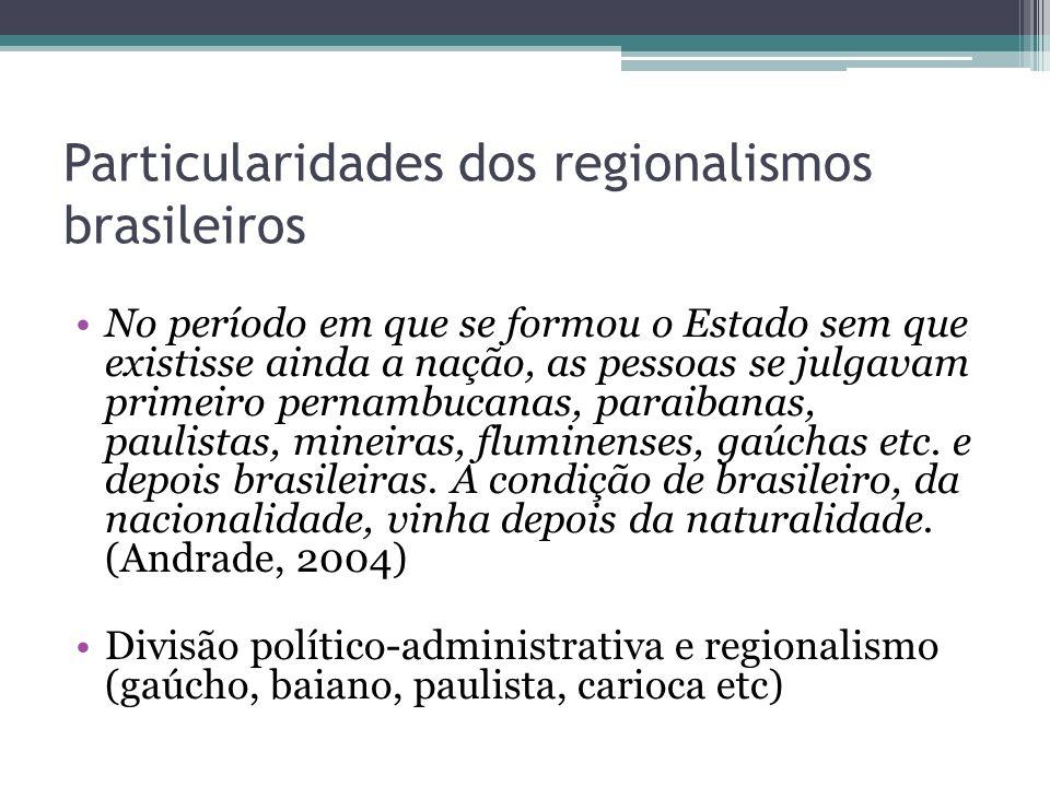 Particularidades dos regionalismos brasileiros No período em que se formou o Estado sem que existisse ainda a nação, as pessoas se julgavam primeiro p