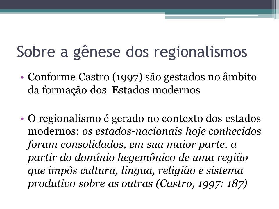 Sobre a gênese dos regionalismos Conforme Castro (1997) são gestados no âmbito da formação dos Estados modernos O regionalismo é gerado no contexto do