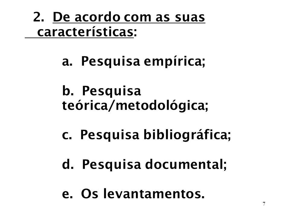 7 2. De acordo com as suas características: a. Pesquisa empírica; b. Pesquisa teórica/metodológica; c. Pesquisa bibliográfica; d. Pesquisa documental;