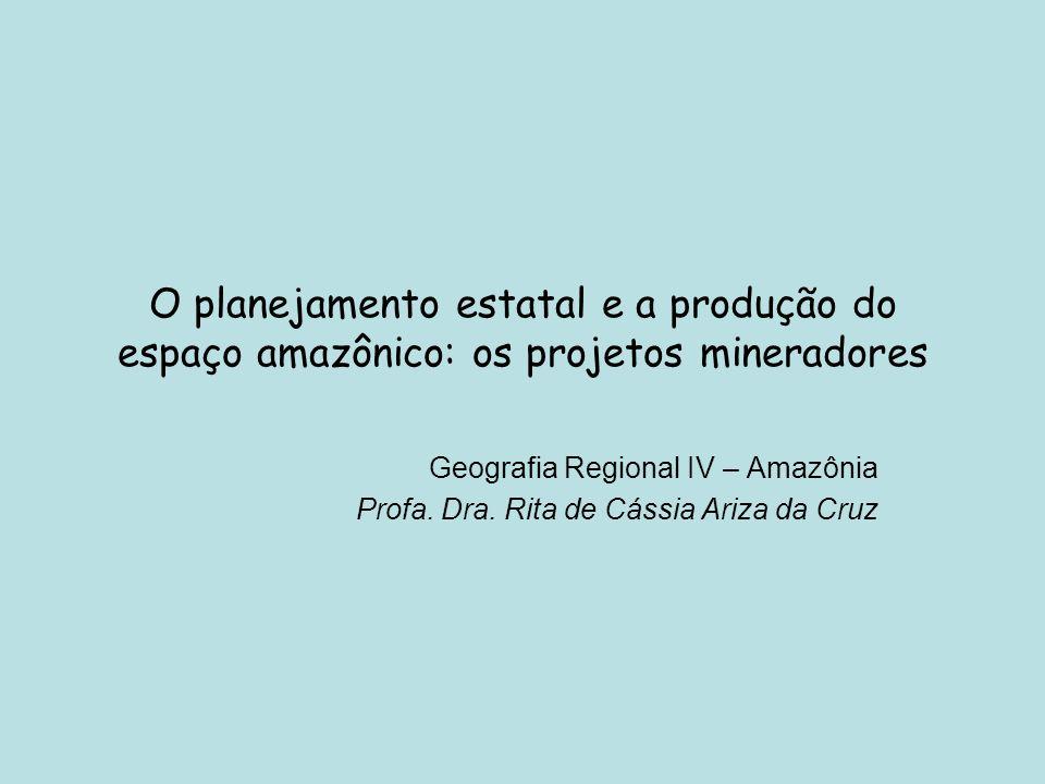 O planejamento estatal e a produção do espaço amazônico: os projetos mineradores Geografia Regional IV – Amazônia Profa. Dra. Rita de Cássia Ariza da