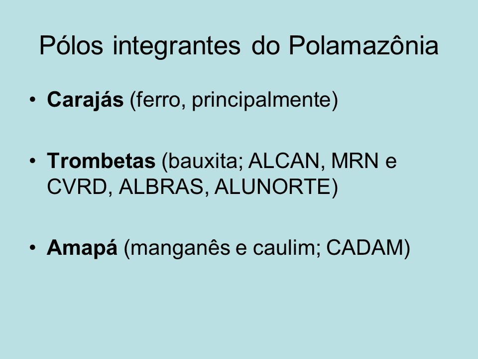 Pólos integrantes do Polamazônia Carajás (ferro, principalmente) Trombetas (bauxita; ALCAN, MRN e CVRD, ALBRAS, ALUNORTE) Amapá (manganês e caulim; CA
