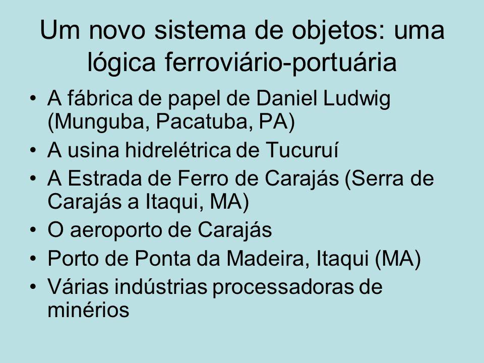 Um novo sistema de objetos: uma lógica ferroviário-portuária A fábrica de papel de Daniel Ludwig (Munguba, Pacatuba, PA) A usina hidrelétrica de Tucur
