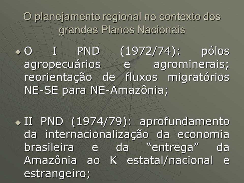 O planejamento regional no contexto dos grandes Planos Nacionais O I PND (1972/74): pólos agropecuários e agrominerais; reorientação de fluxos migrató