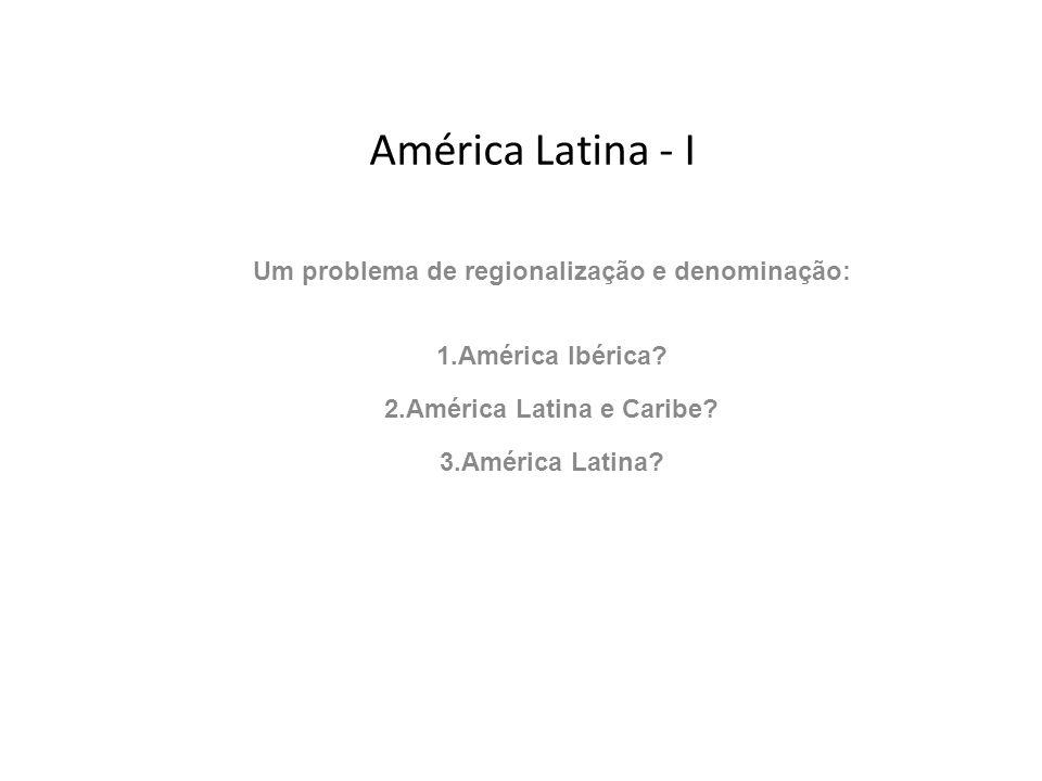 América Latina - I Um problema de regionalização e denominação: 1.América Ibérica? 2.América Latina e Caribe? 3.América Latina?