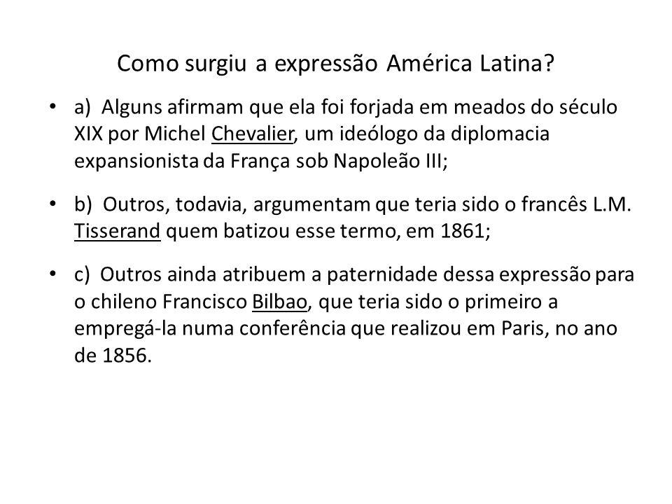 Como surgiu a expressão América Latina? a) Alguns afirmam que ela foi forjada em meados do século XIX por Michel Chevalier, um ideólogo da diplomacia