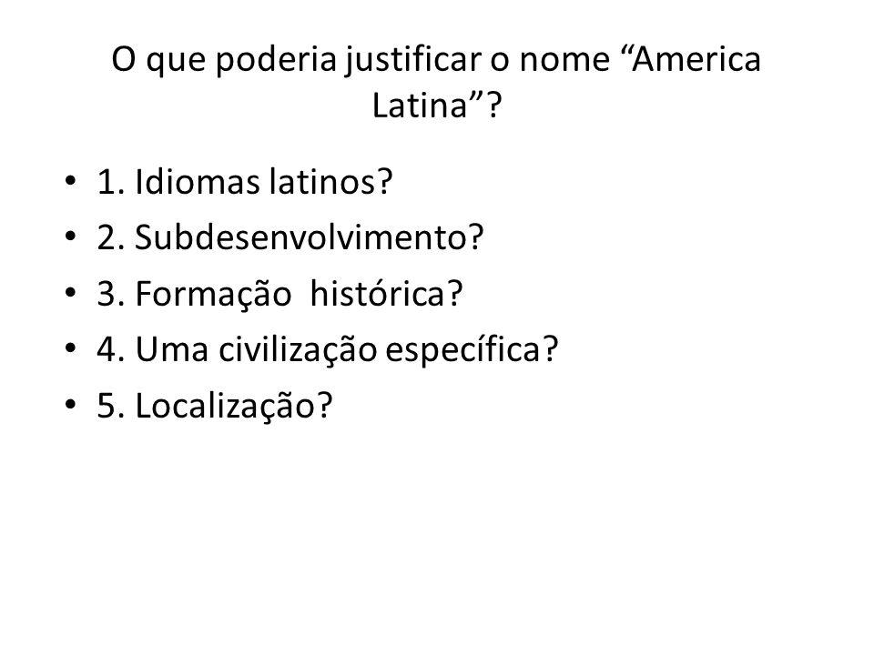 O que poderia justificar o nome America Latina? 1. Idiomas latinos? 2. Subdesenvolvimento? 3. Formação histórica? 4. Uma civilização específica? 5. Lo