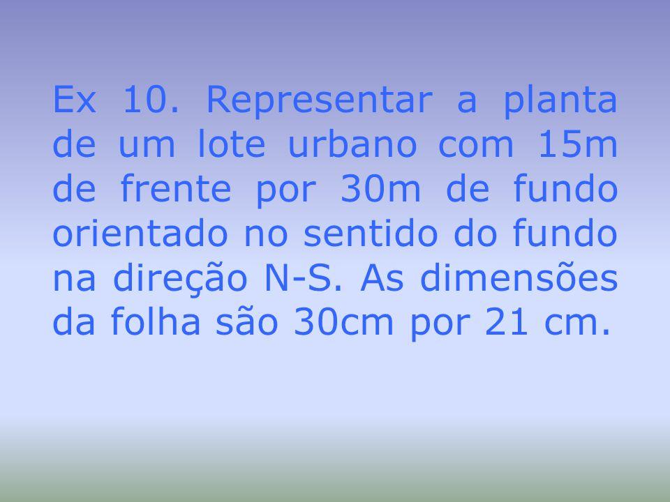 Ex 10. Representar a planta de um lote urbano com 15m de frente por 30m de fundo orientado no sentido do fundo na direção N-S. As dimensões da folha s