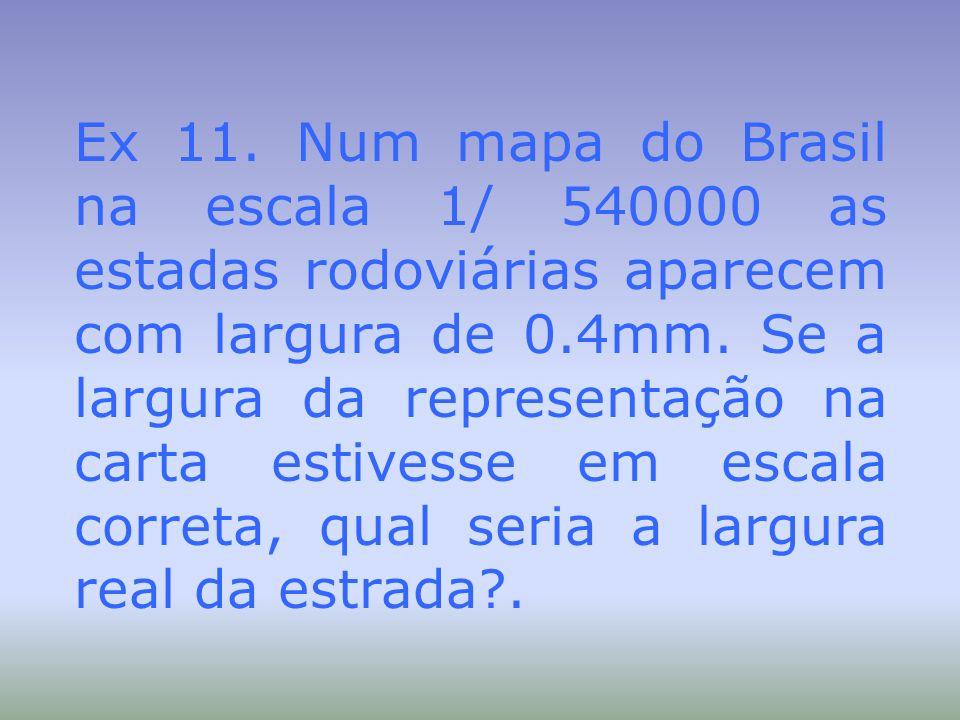 Ex 11. Num mapa do Brasil na escala 1/ 540000 as estadas rodoviárias aparecem com largura de 0.4mm. Se a largura da representação na carta estivesse e