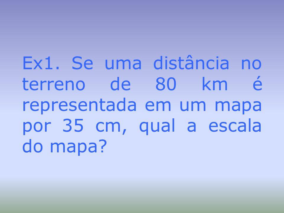 Ex1. Se uma distância no terreno de 80 km é representada em um mapa por 35 cm, qual a escala do mapa?