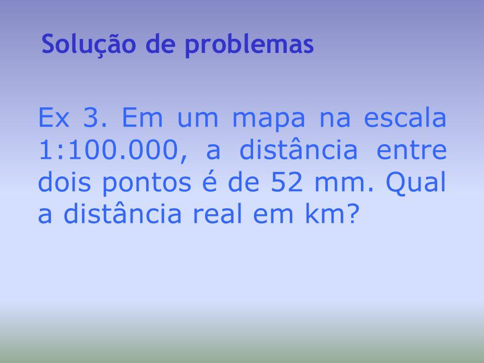 Solução de problemas Ex 3. Em um mapa na escala 1:100.000, a distância entre dois pontos é de 52 mm. Qual a distância real em km?
