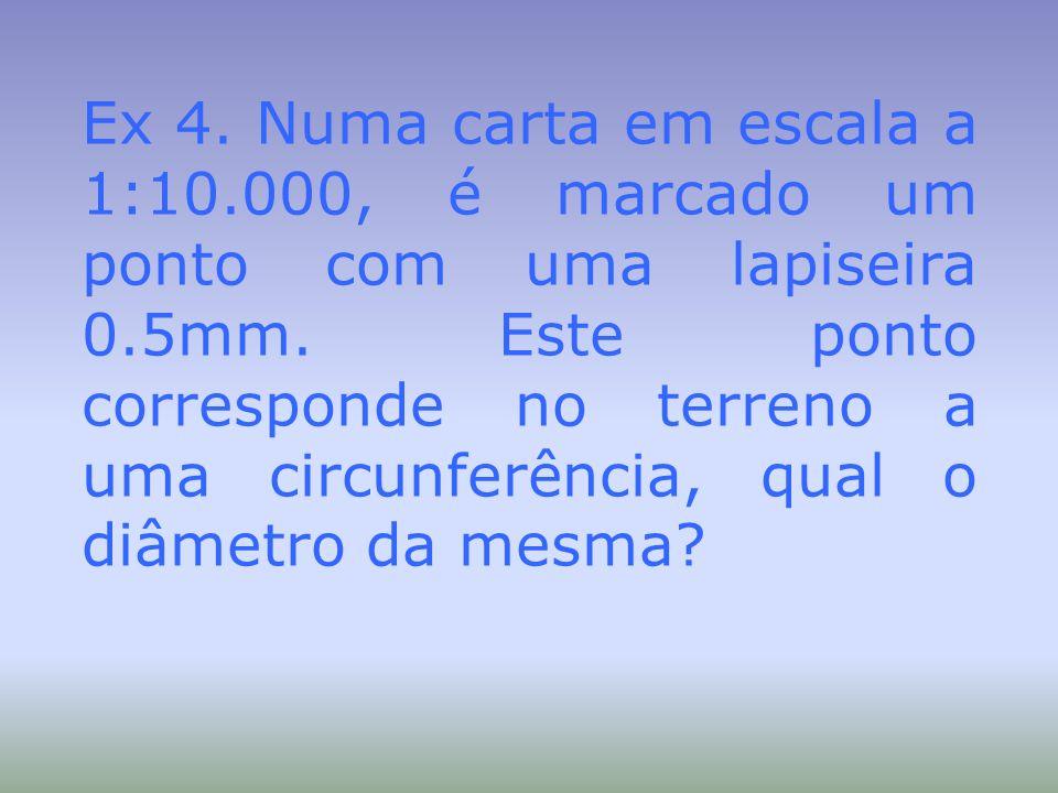 Ex 4. Numa carta em escala a 1:10.000, é marcado um ponto com uma lapiseira 0.5mm. Este ponto corresponde no terreno a uma circunferência, qual o diâm