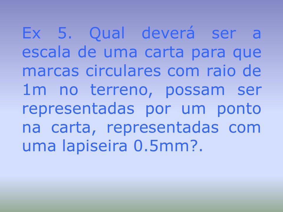 Ex 5. Qual deverá ser a escala de uma carta para que marcas circulares com raio de 1m no terreno, possam ser representadas por um ponto na carta, repr