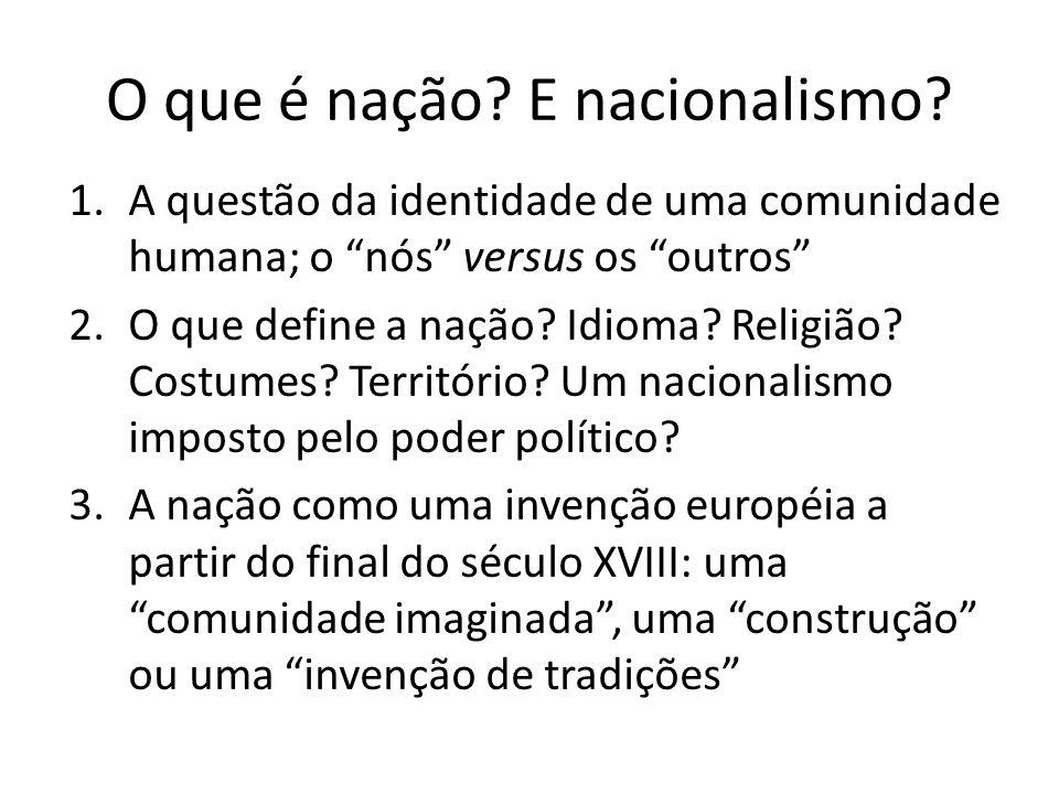 O que é nação? E nacionalismo? 1.A questão da identidade de uma comunidade humana; o nós versus os outros 2.O que define a nação? Idioma? Religião? Co