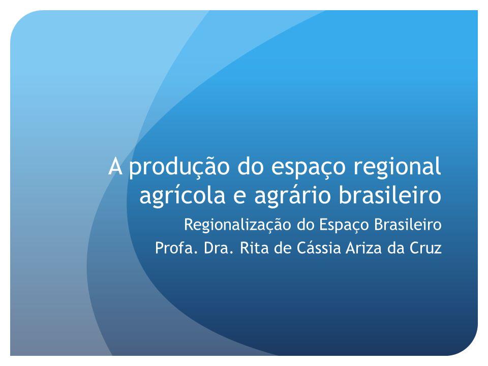A produção do espaço regional agrícola e agrário brasileiro Regionalização do Espaço Brasileiro Profa. Dra. Rita de Cássia Ariza da Cruz