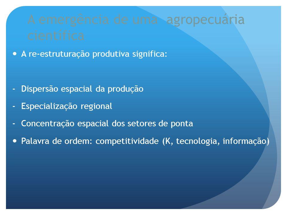 A emergência de uma agropecuária científica A re-estruturação produtiva significa: -Dispersão espacial da produção -Especialização regional -Concentra