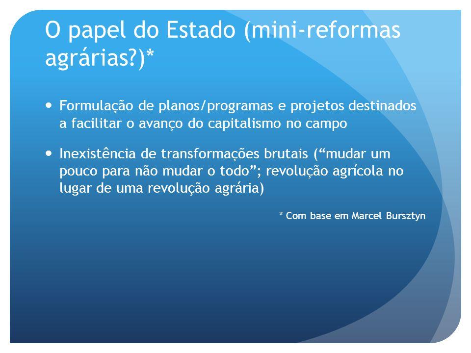 O papel do Estado (mini-reformas agrárias?)* Formulação de planos/programas e projetos destinados a facilitar o avanço do capitalismo no campo Inexist