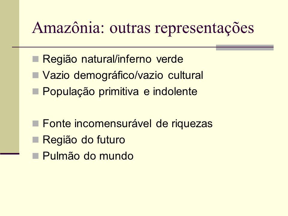 Amazônia: outras representações Região natural/inferno verde Vazio demográfico/vazio cultural População primitiva e indolente Fonte incomensurável de