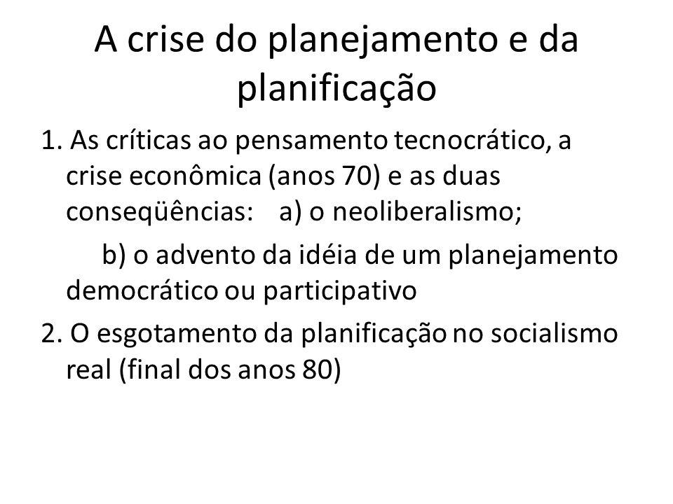 A crise do planejamento e da planificação 1. As críticas ao pensamento tecnocrático, a crise econômica (anos 70) e as duas conseqüências: a) o neolibe