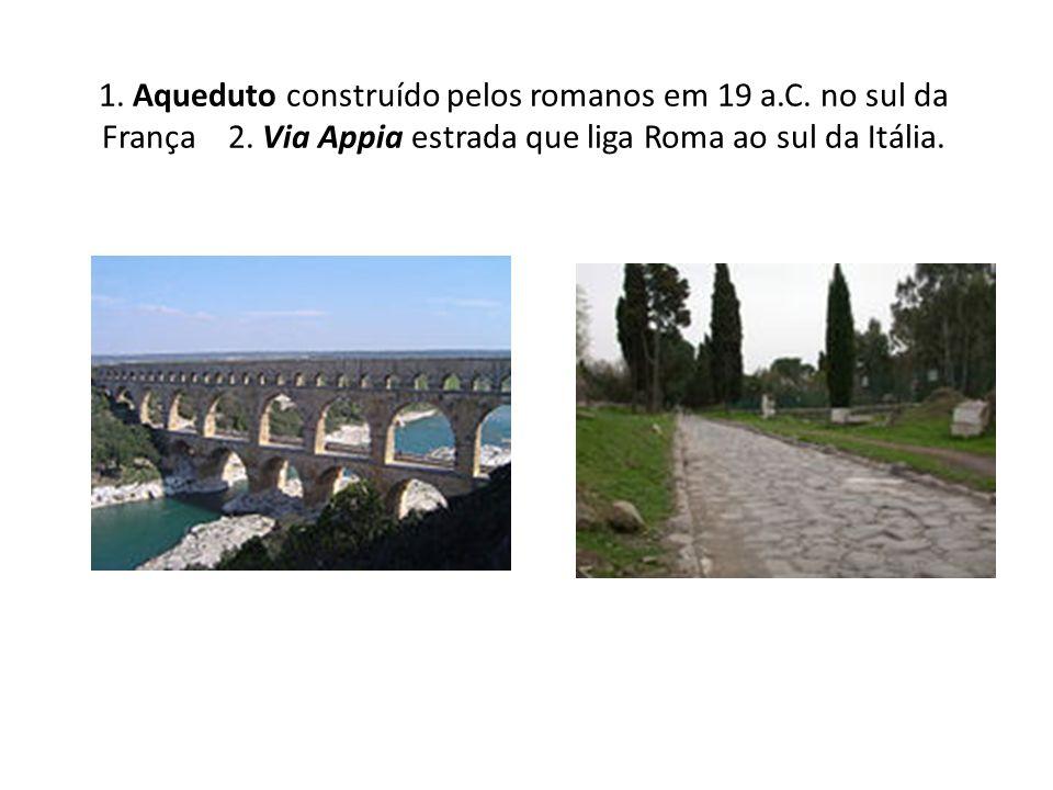 1. Aqueduto construído pelos romanos em 19 a.C. no sul da França 2. Via Appia estrada que liga Roma ao sul da Itália.