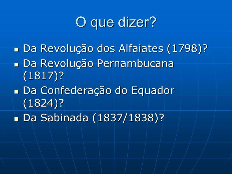 O que dizer? Da Revolução dos Alfaiates (1798)? Da Revolução dos Alfaiates (1798)? Da Revolução Pernambucana (1817)? Da Revolução Pernambucana (1817)?