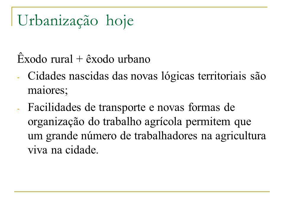 Urbanização hoje Êxodo rural + êxodo urbano - Cidades nascidas das novas lógicas territoriais são maiores; - Facilidades de transporte e novas formas de organização do trabalho agrícola permitem que um grande número de trabalhadores na agricultura viva na cidade.