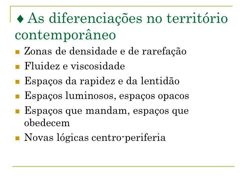 As diferenciações no território contemporâneo Zonas de densidade e de rarefação Fluidez e viscosidade Espaços da rapidez e da lentidão Espaços luminos