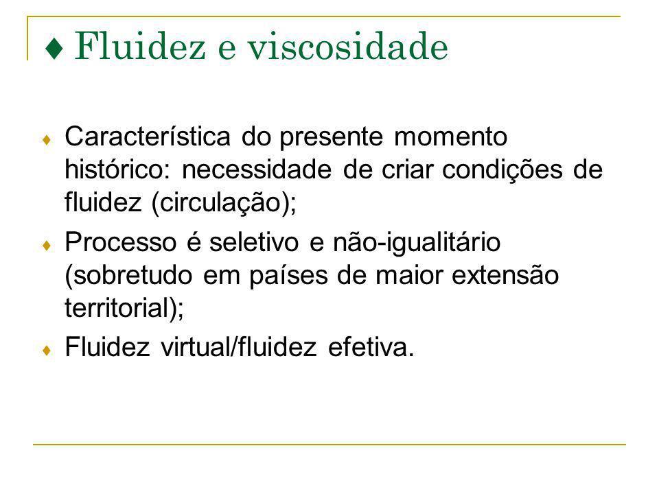 Fluidez e viscosidade Característica do presente momento histórico: necessidade de criar condições de fluidez (circulação); Processo é seletivo e não-igualitário (sobretudo em países de maior extensão territorial); Fluidez virtual/fluidez efetiva.