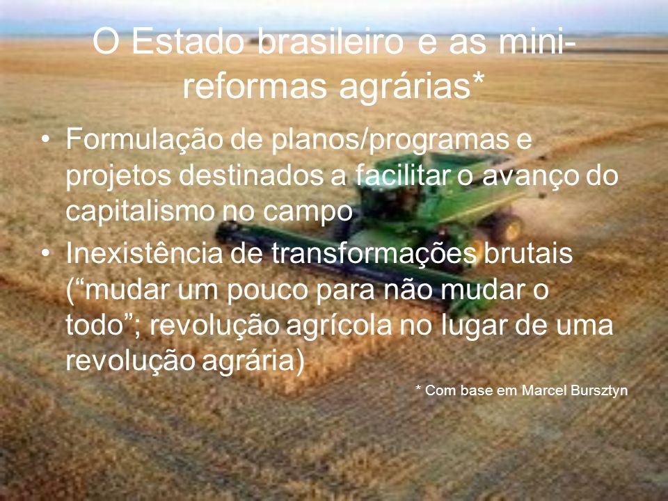 O Estado brasileiro e as mini- reformas agrárias* Formulação de planos/programas e projetos destinados a facilitar o avanço do capitalismo no campo In