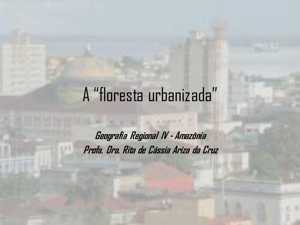 A floresta urbanizada Geografia Regional IV - Amazônia Profa. Dra. Rita de Cássia Ariza da Cruz
