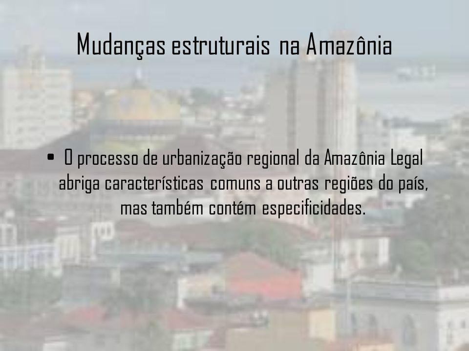 Mudanças estruturais na Amazônia O processo de urbanização regional da Amazônia Legal abriga características comuns a outras regiões do país, mas tamb