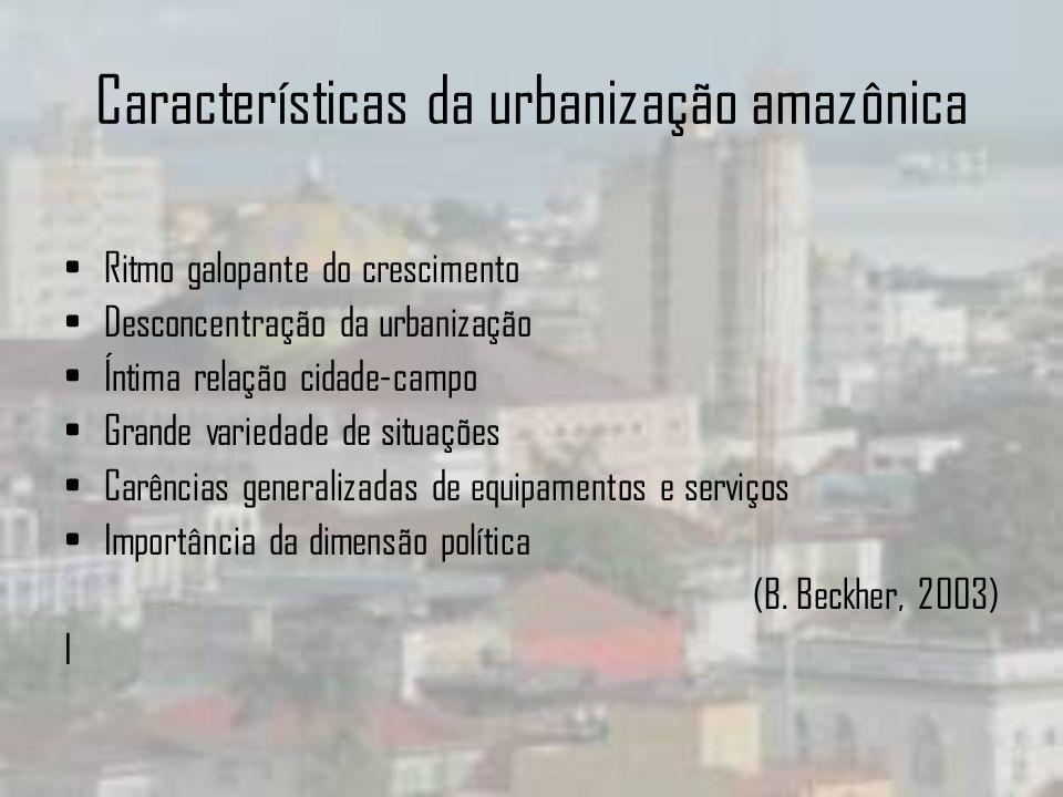 Características da urbanização amazônica Ritmo galopante do crescimento Desconcentração da urbanização Íntima relação cidade-campo Grande variedade de
