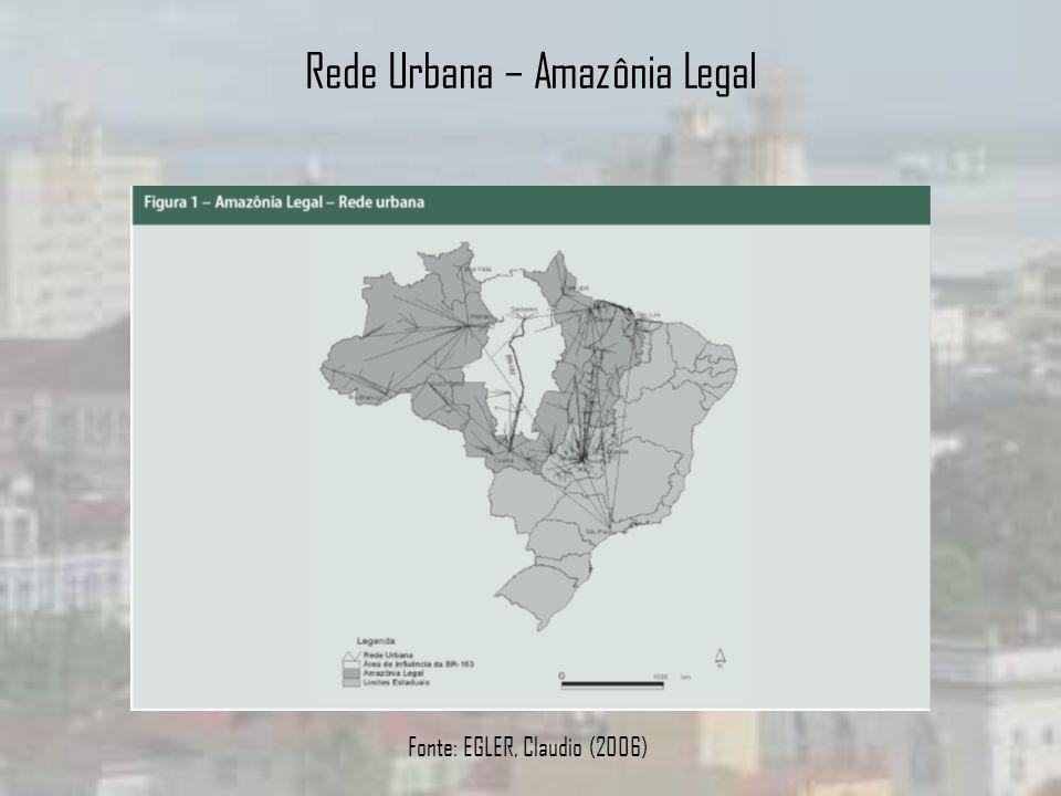 Rede Urbana – Amazônia Legal Fonte: EGLER, Claudio (2006)