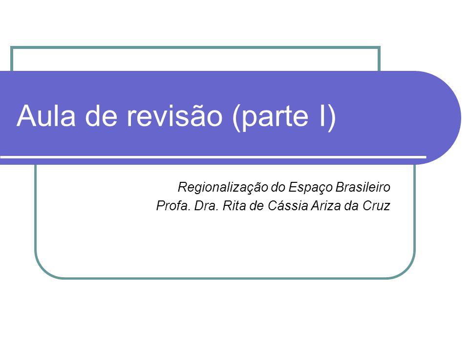 Aula de revisão (parte I) Regionalização do Espaço Brasileiro Profa. Dra. Rita de Cássia Ariza da Cruz