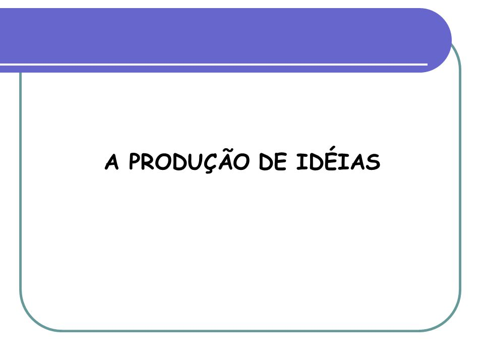 A PRODUÇÃO DE IDÉIAS