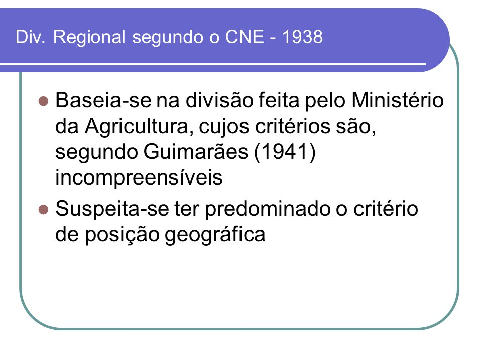 Div. Regional segundo o CNE - 1938 Baseia-se na divisão feita pelo Ministério da Agricultura, cujos critérios são, segundo Guimarães (1941) incompreen