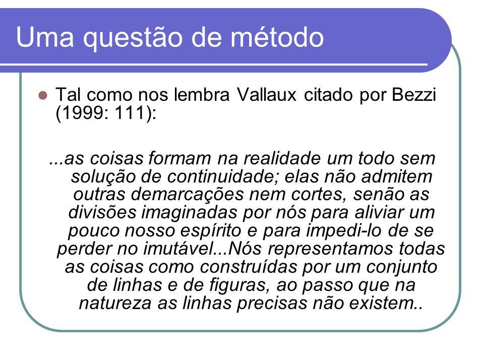 Uma questão de método Tal como nos lembra Vallaux citado por Bezzi (1999: 111):...as coisas formam na realidade um todo sem solução de continuidade; e