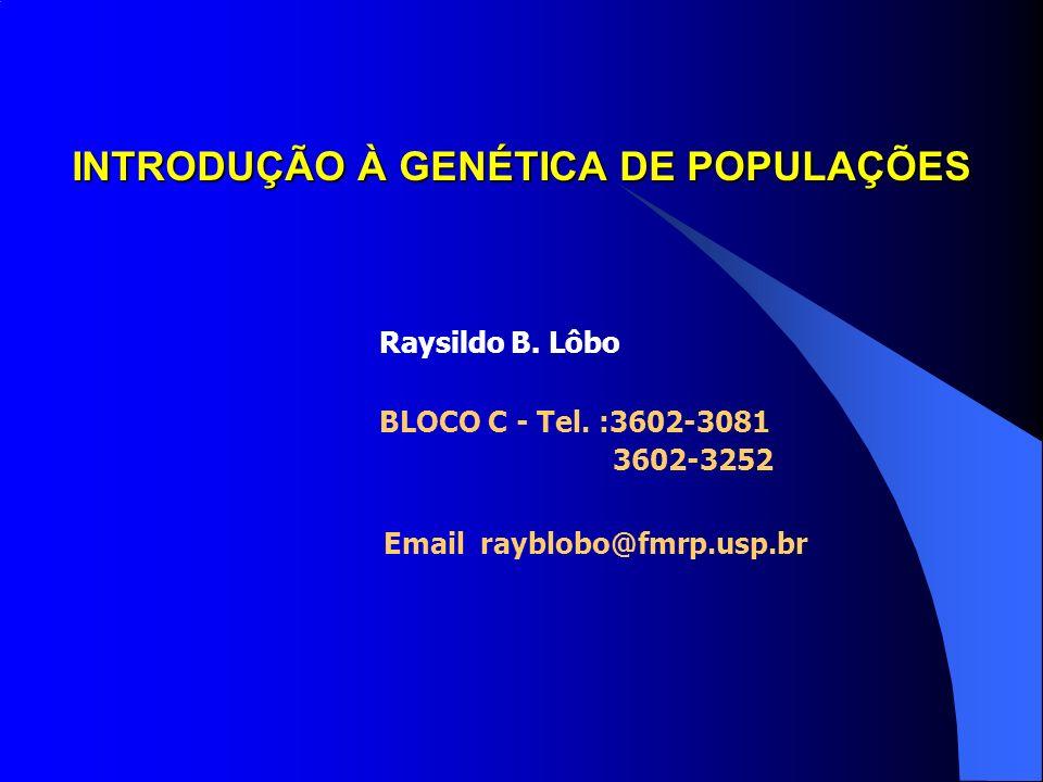 INTRODUÇÃO À GENÉTICA DE POPULAÇÕES Raysildo B.Lôbo BLOCO C - Tel.