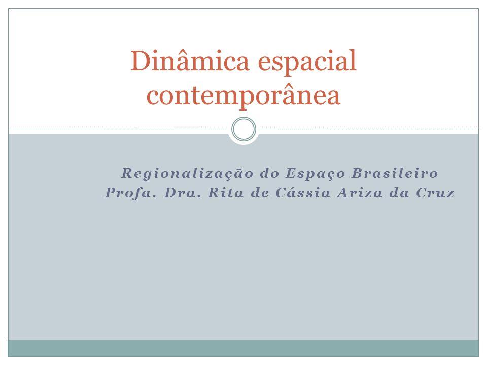 Regionalização do Espaço Brasileiro Profa. Dra. Rita de Cássia Ariza da Cruz Dinâmica espacial contemporânea