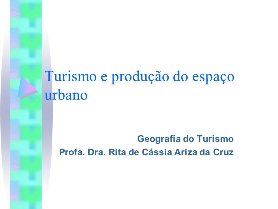 Turismo e produção do espaço urbano Geografia do Turismo Profa. Dra. Rita de Cássia Ariza da Cruz