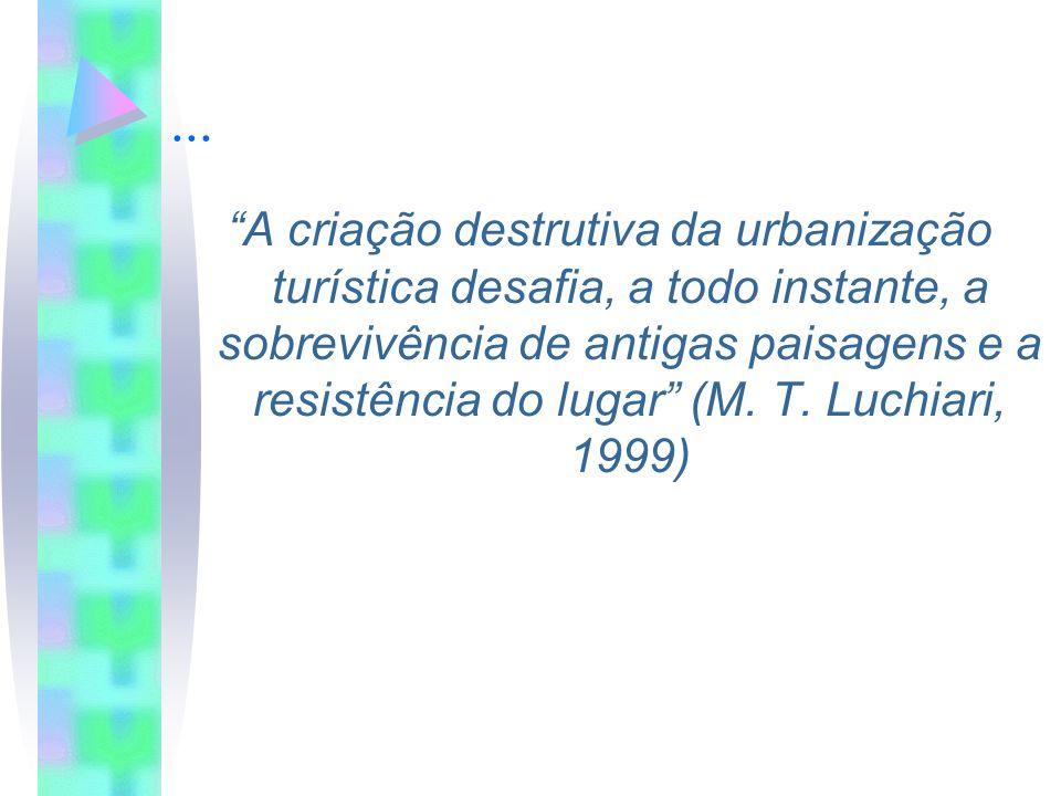 ... A criação destrutiva da urbanização turística desafia, a todo instante, a sobrevivência de antigas paisagens e a resistência do lugar (M. T. Luchi