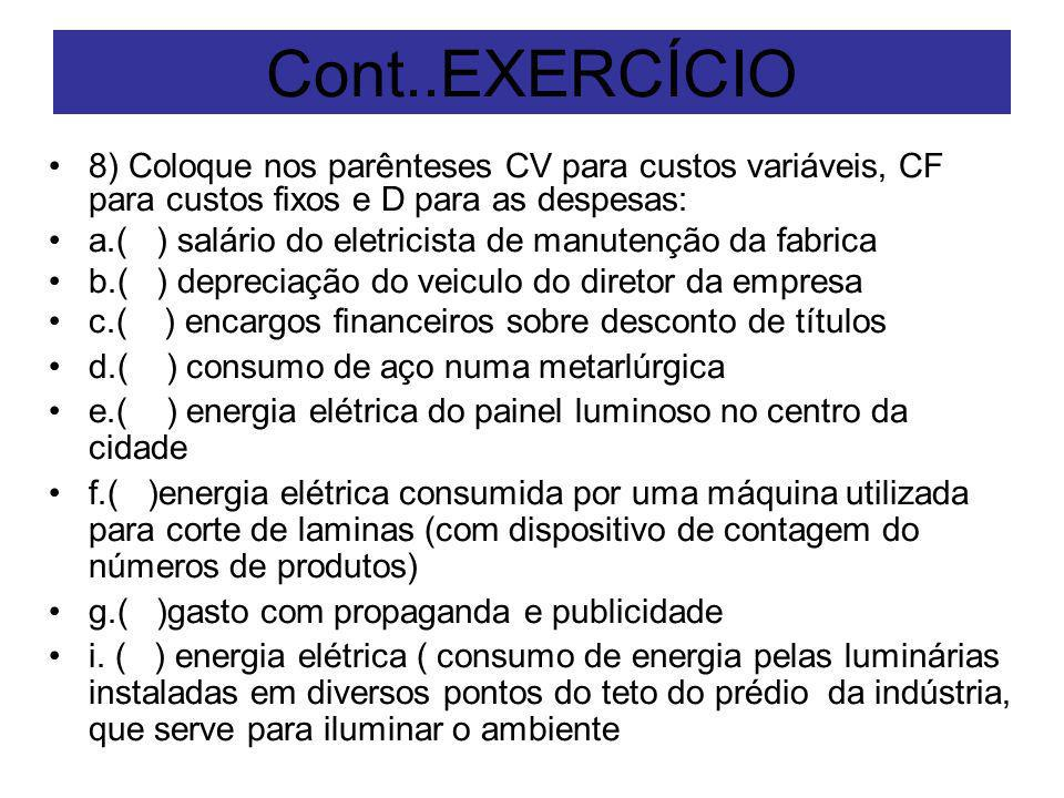 Cont..EXERCÍCIO 8) Coloque nos parênteses CV para custos variáveis, CF para custos fixos e D para as despesas: a.( ) salário do eletricista de manuten